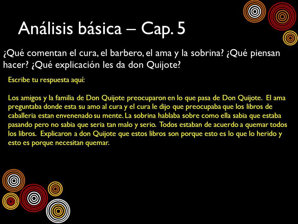 Análisis básica – Cap. 5 ¿Qué comentan el cura, el barbero, el ama y la sobrina ¿Qué piensan hacer ¿Qué explicación les da don Quijote