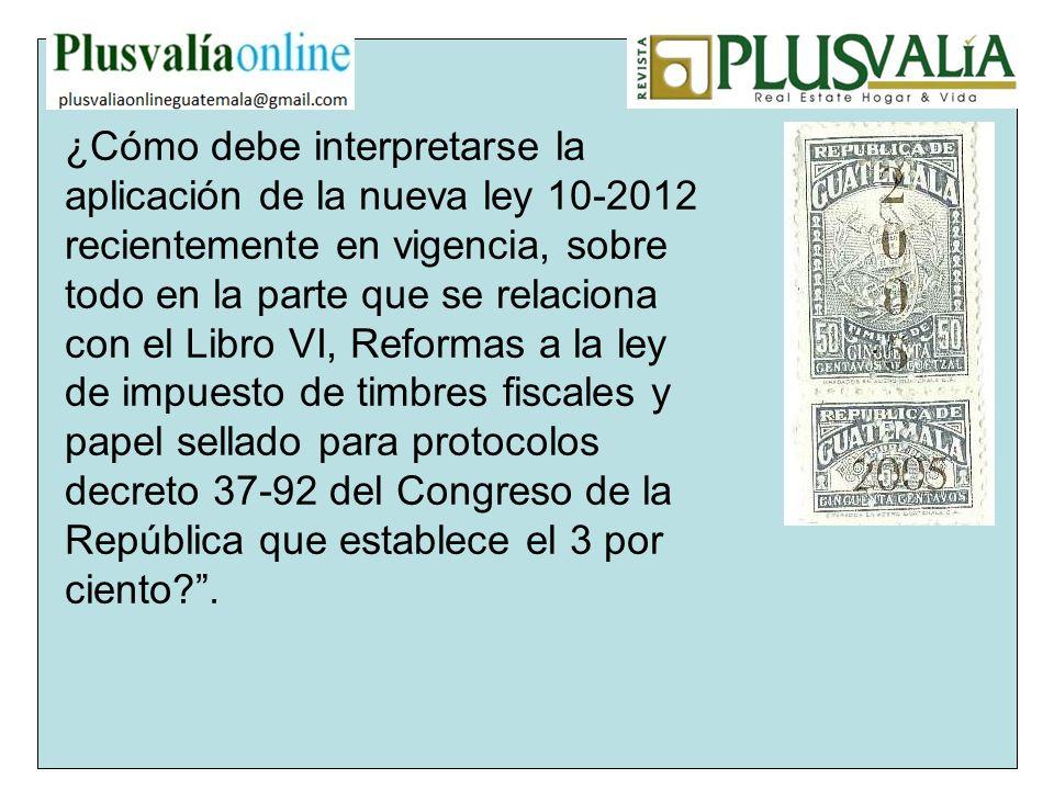 ¿Cómo debe interpretarse la aplicación de la nueva ley 10-2012 recientemente en vigencia, sobre todo en la parte que se relaciona con el Libro VI, Reformas a la ley de impuesto de timbres fiscales y papel sellado para protocolos decreto 37-92 del Congreso de la República que establece el 3 por ciento .