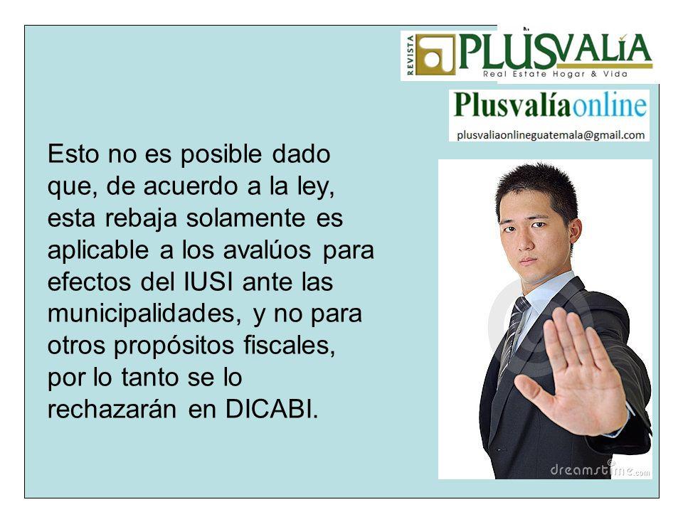 Esto no es posible dado que, de acuerdo a la ley, esta rebaja solamente es aplicable a los avalúos para efectos del IUSI ante las municipalidades, y no para otros propósitos fiscales, por lo tanto se lo rechazarán en DICABI.