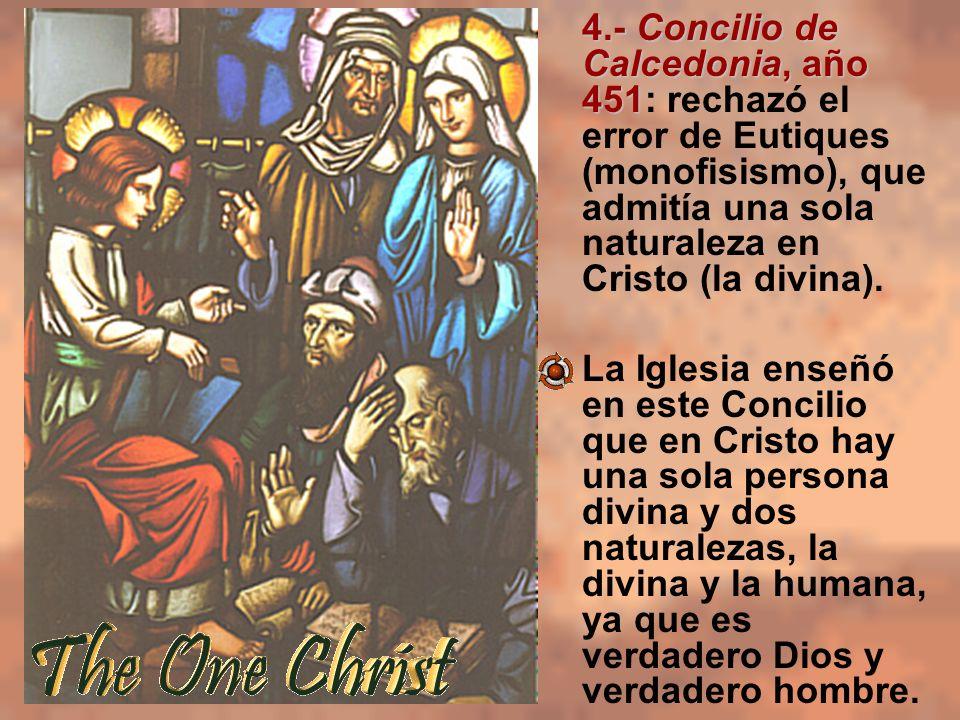 4.- Concilio de Calcedonia, año 451: rechazó el error de Eutiques (monofisismo), que admitía una sola naturaleza en Cristo (la divina).