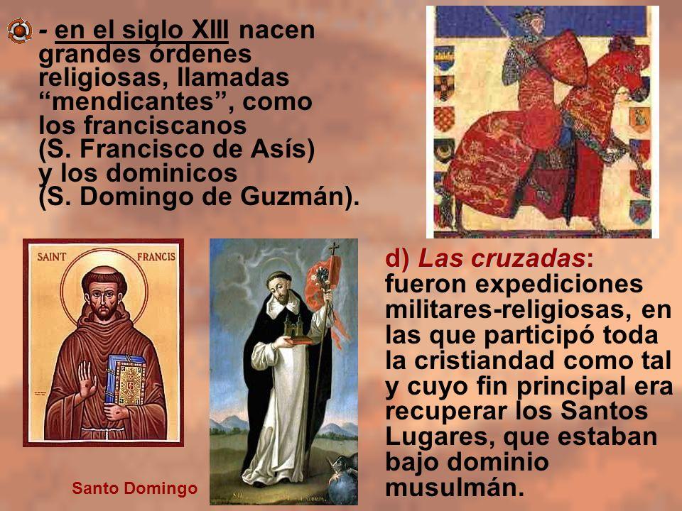 - en el siglo XIII nacen grandes órdenes religiosas, llamadas mendicantes , como los franciscanos (S. Francisco de Asís) y los dominicos (S. Domingo de Guzmán).