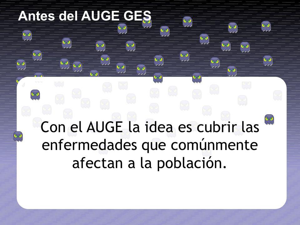 Antes del AUGE GES Con el AUGE la idea es cubrir las enfermedades que comúnmente afectan a la población.