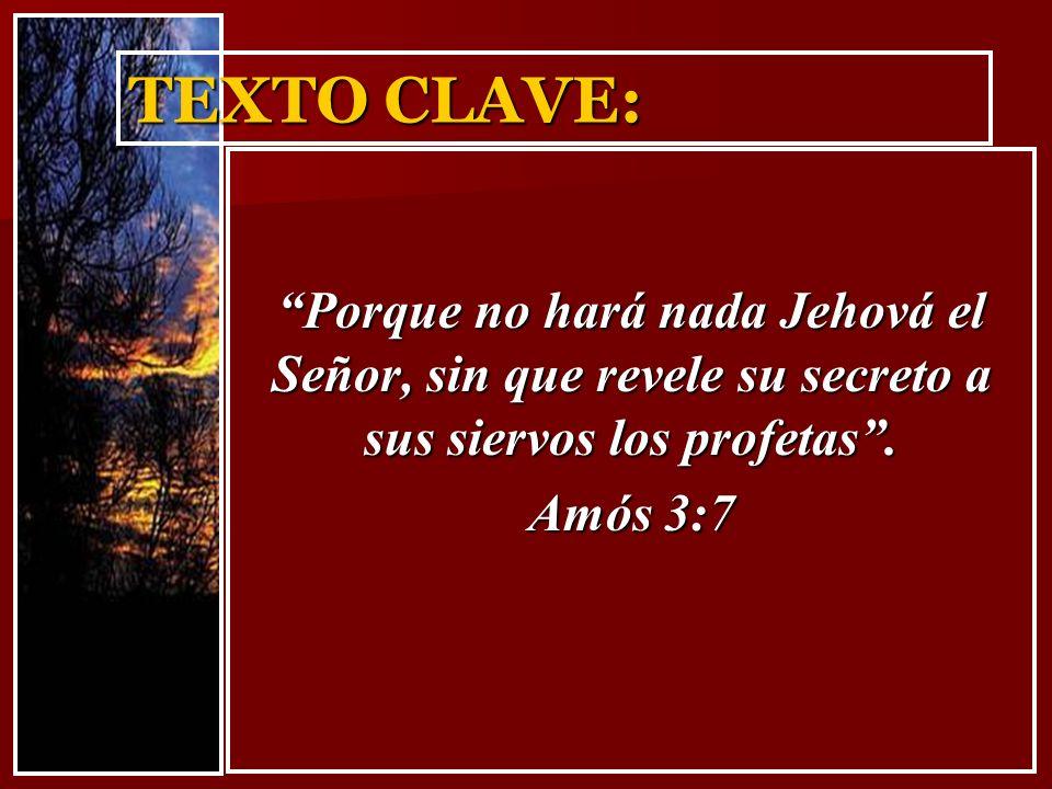 TEXTO CLAVE: Porque no hará nada Jehová el Señor, sin que revele su secreto a sus siervos los profetas .