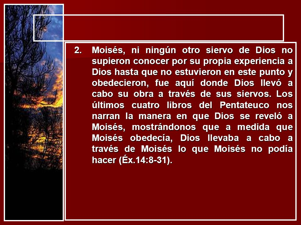 Moisés, ni ningún otro siervo de Dios no supieron conocer por su propia experiencia a Dios hasta que no estuvieron en este punto y obedecieron, fue aquí donde Dios llevó a cabo su obra a través de sus siervos.