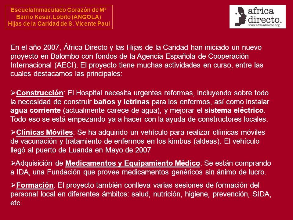 En el año 2007, África Directo y las Hijas de la Caridad han iniciado un nuevo proyecto en Balombo con fondos de la Agencia Española de Cooperación Internacional (AECI). El proyecto tiene muchas actividades en curso, entre las cuales destacamos las principales: