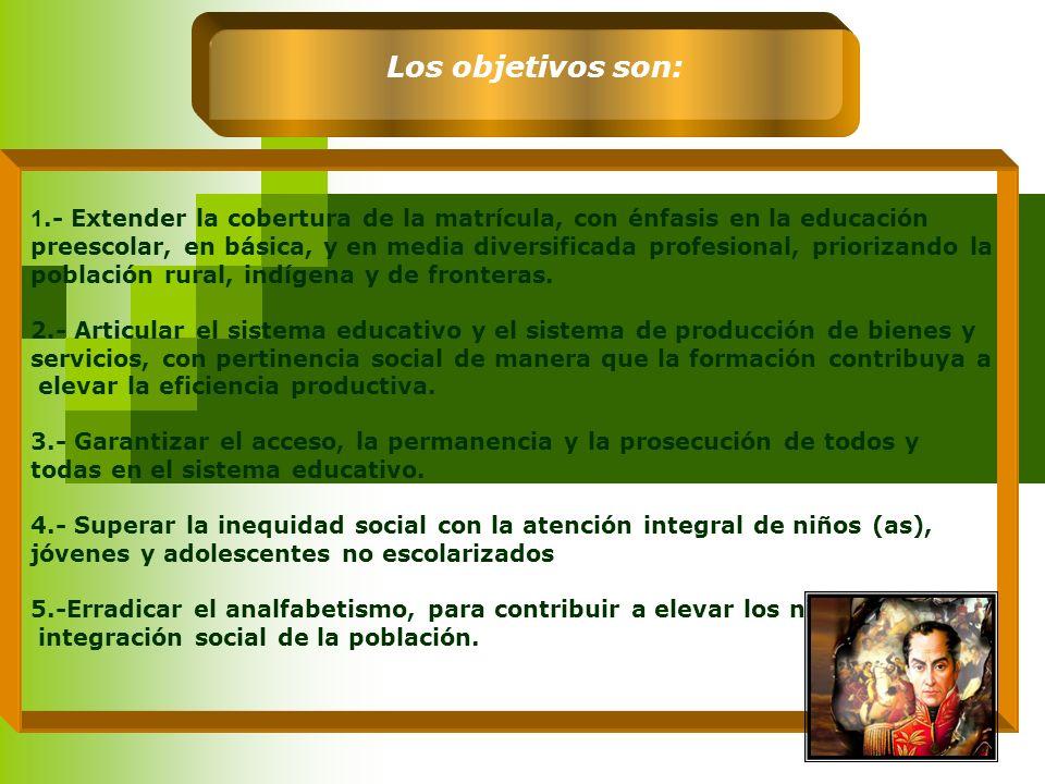 Los objetivos son: 1.- Extender la cobertura de la matrícula, con énfasis en la educación.
