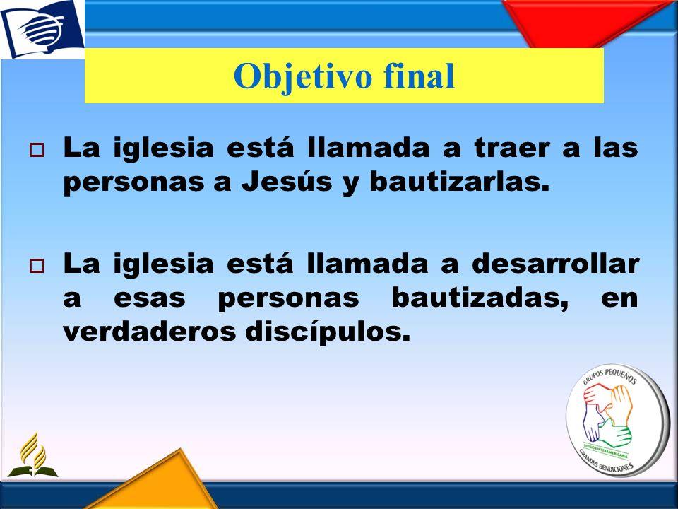 Objetivo final La iglesia está llamada a traer a las personas a Jesús y bautizarlas.