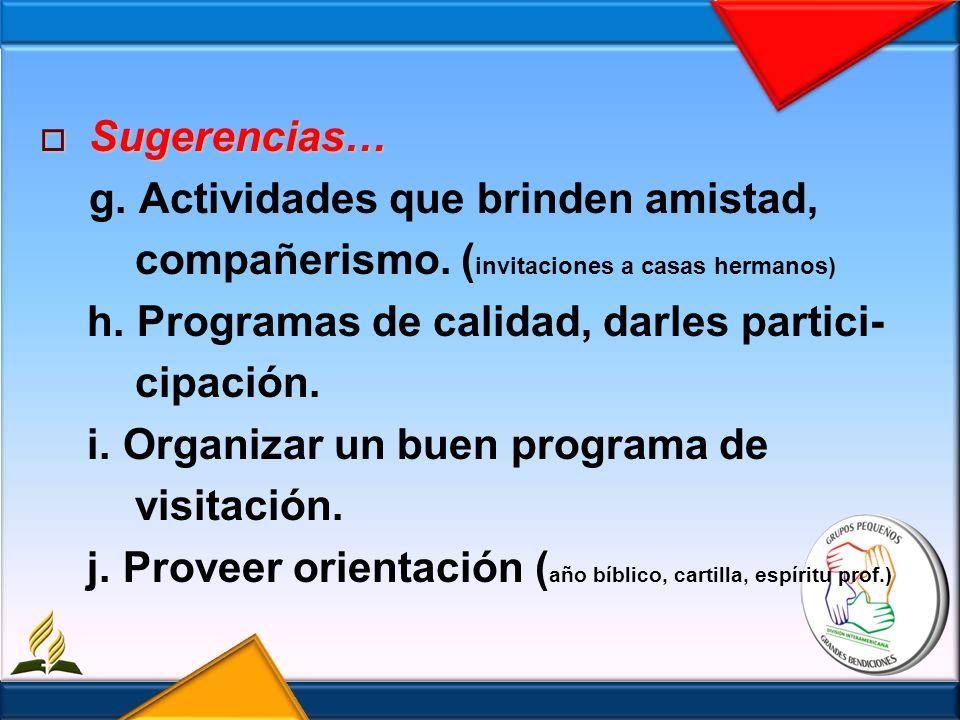 Sugerencias… g. Actividades que brinden amistad, compañerismo. (invitaciones a casas hermanos) h. Programas de calidad, darles partici-