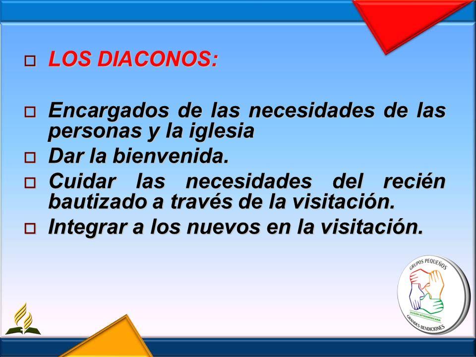 LOS DIACONOS:Encargados de las necesidades de las personas y la iglesia. Dar la bienvenida.