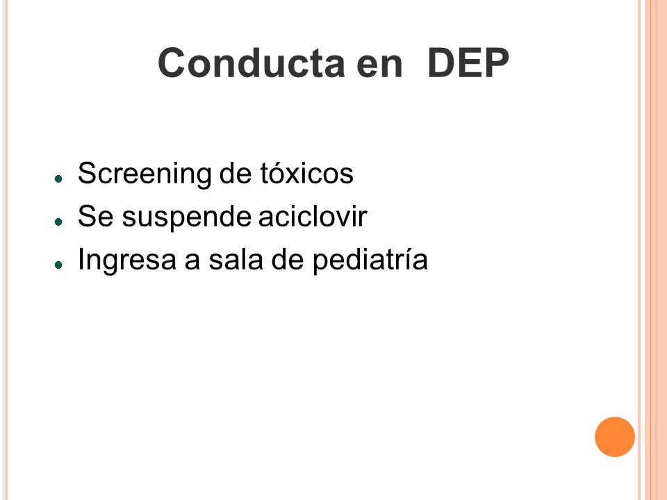Conducta en DEP Screening de tóxicos Se suspende aciclovir