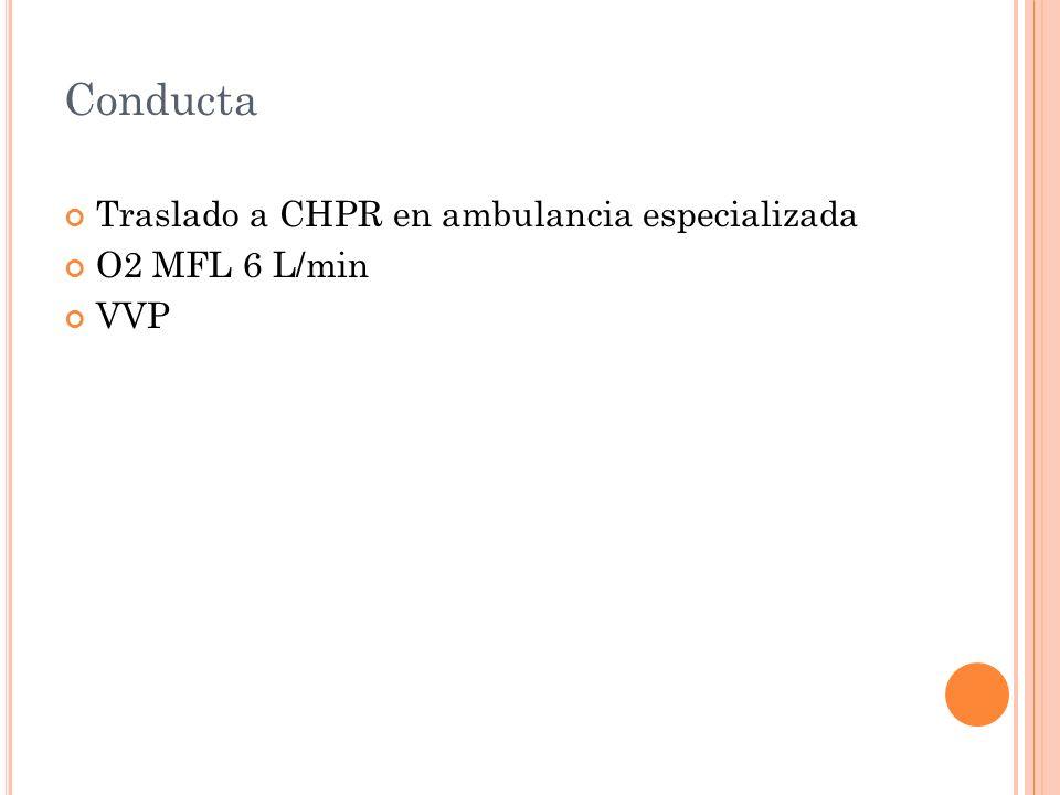 Conducta Traslado a CHPR en ambulancia especializada O2 MFL 6 L/min