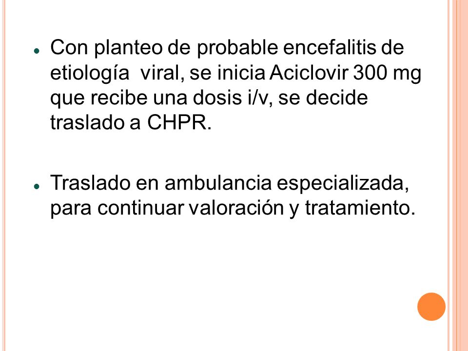 Con planteo de probable encefalitis de etiología viral, se inicia Aciclovir 300 mg que recibe una dosis i/v, se decide traslado a CHPR.