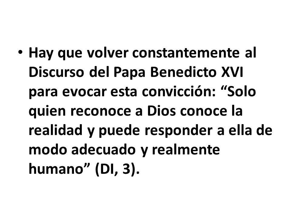 Hay que volver constantemente al Discurso del Papa Benedicto XVI para evocar esta convicción: Solo quien reconoce a Dios conoce la realidad y puede responder a ella de modo adecuado y realmente humano (DI, 3).