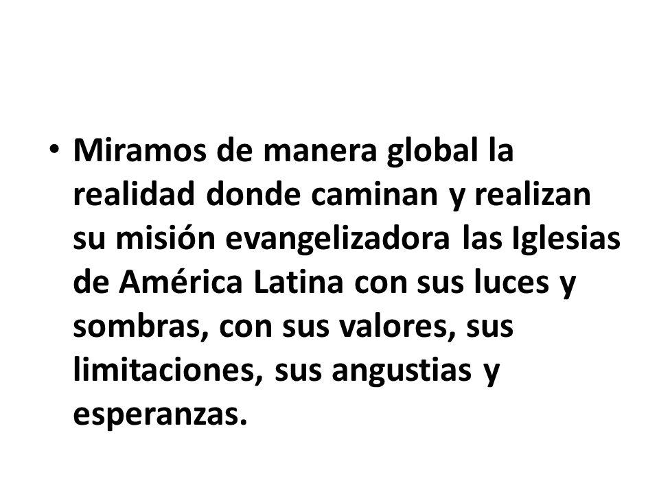 Miramos de manera global la realidad donde caminan y realizan su misión evangelizadora las Iglesias de América Latina con sus luces y sombras, con sus valores, sus limitaciones, sus angustias y esperanzas.