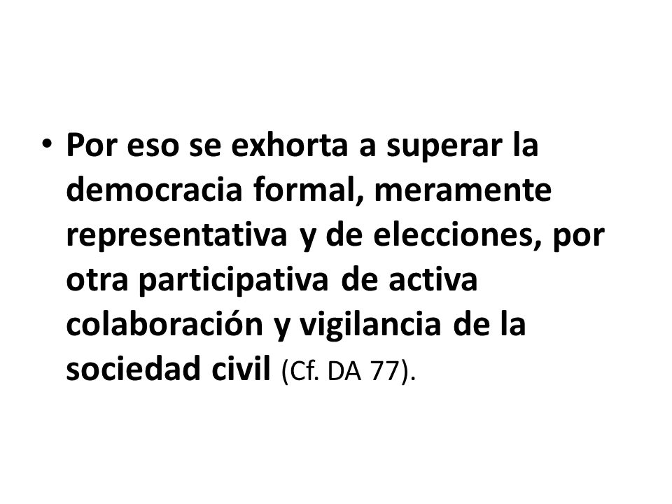 Por eso se exhorta a superar la democracia formal, meramente representativa y de elecciones, por otra participativa de activa colaboración y vigilancia de la sociedad civil (Cf.