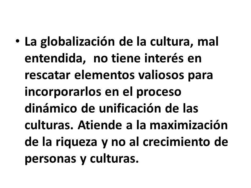 La globalización de la cultura, mal entendida, no tiene interés en rescatar elementos valiosos para incorporarlos en el proceso dinámico de unificación de las culturas.