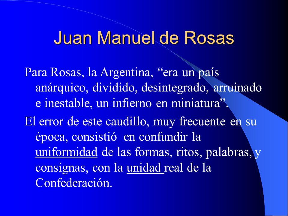 Juan Manuel de Rosas Para Rosas, la Argentina, era un país anárquico, dividido, desintegrado, arruinado e inestable, un infierno en miniatura .