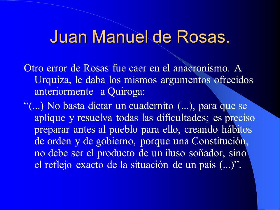 Juan Manuel de Rosas. Otro error de Rosas fue caer en el anacronismo. A Urquiza, le daba los mismos argumentos ofrecidos anteriormente a Quiroga: