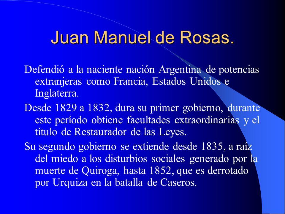 Juan Manuel de Rosas. Defendió a la naciente nación Argentina de potencias extranjeras como Francia, Estados Unidos e Inglaterra.