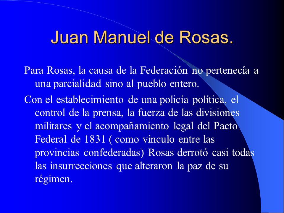 Juan Manuel de Rosas. Para Rosas, la causa de la Federación no pertenecía a una parcialidad sino al pueblo entero.