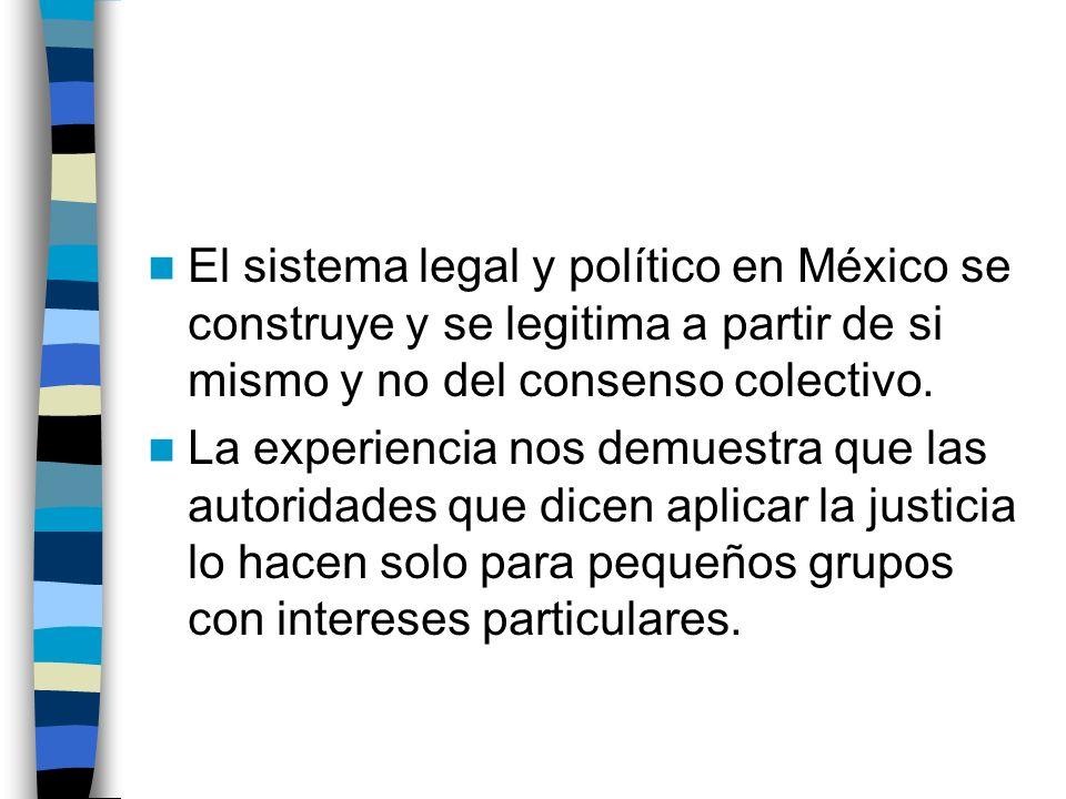 El sistema legal y político en México se construye y se legitima a partir de si mismo y no del consenso colectivo.