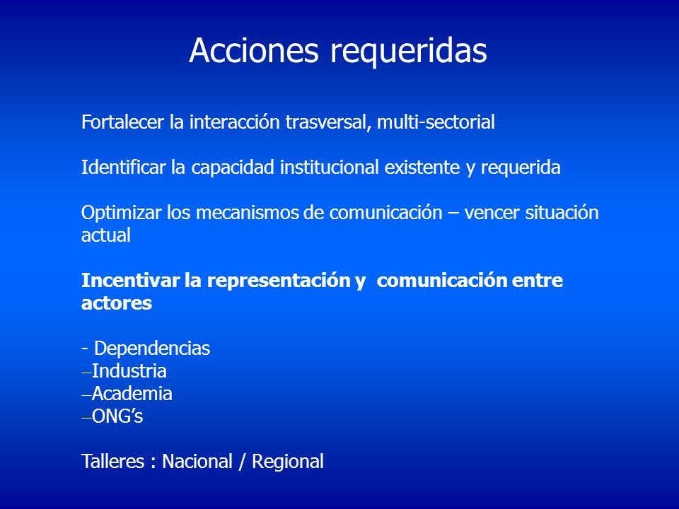 Acciones requeridas Fortalecer la interacción trasversal, multi-sectorial. Identificar la capacidad institucional existente y requerida.
