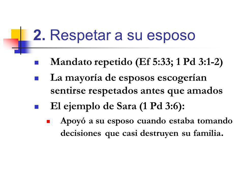 2. Respetar a su esposo Mandato repetido (Ef 5:33; 1 Pd 3:1-2)
