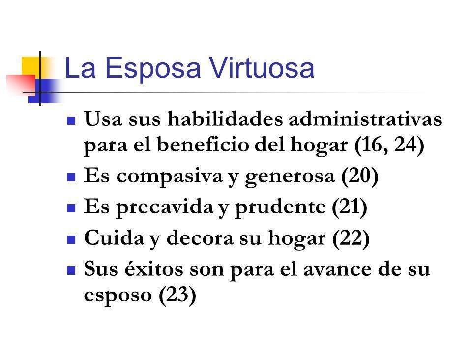 La Esposa Virtuosa Usa sus habilidades administrativas para el beneficio del hogar (16, 24) Es compasiva y generosa (20)