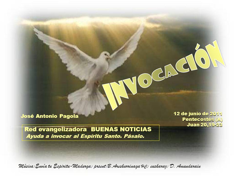 INVOCACIÓN 12 de junio de 2011. Pentecostés (A) Juan 20,19-23. José Antonio Pagola.