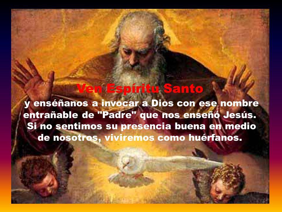 Ven Espíritu Santo y enséñanos a invocar a Dios con ese nombre entrañable de Padre que nos enseñó Jesús.