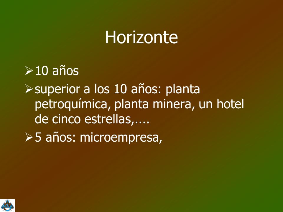 Horizonte 10 años. superior a los 10 años: planta petroquímica, planta minera, un hotel de cinco estrellas,....