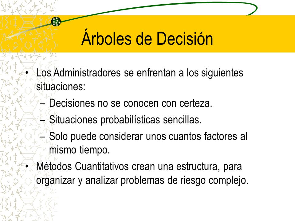 Árboles de DecisiónLos Administradores se enfrentan a los siguientes situaciones: Decisiones no se conocen con certeza.