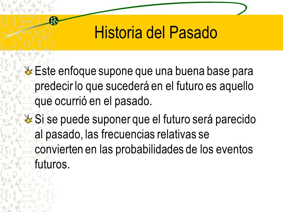Historia del PasadoEste enfoque supone que una buena base para predecir lo que sucederá en el futuro es aquello que ocurrió en el pasado.