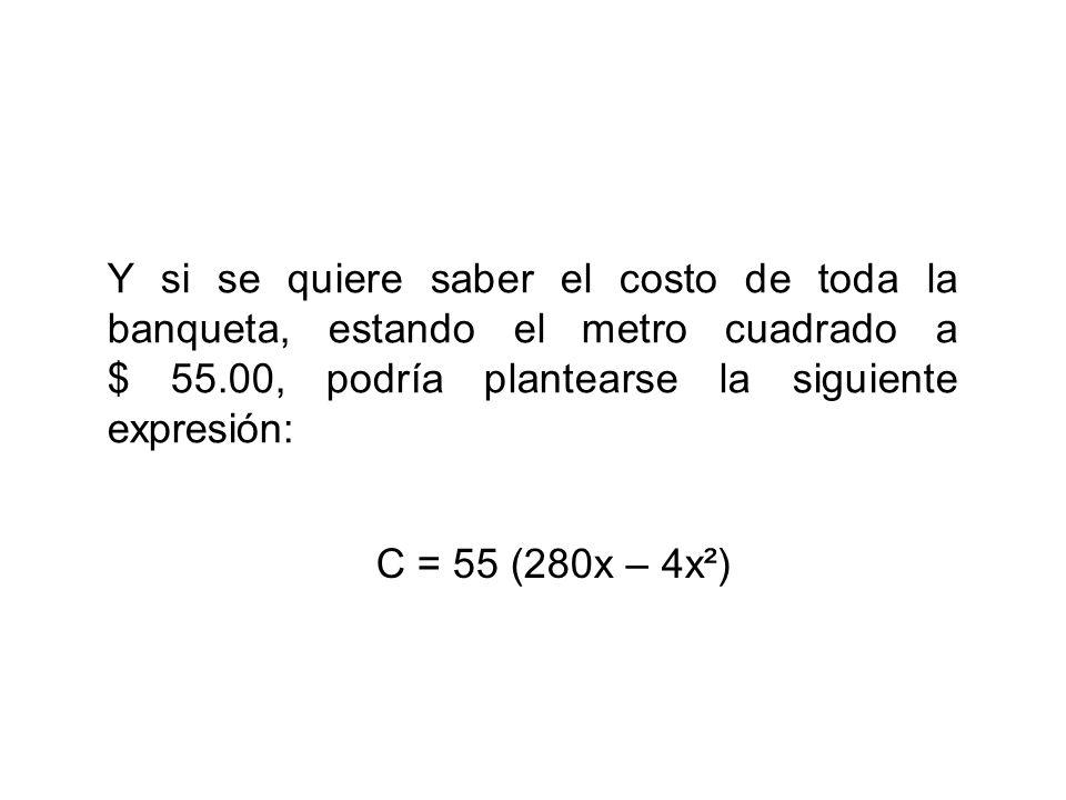 Y si se quiere saber el costo de toda la banqueta, estando el metro cuadrado a $ 55.00, podría plantearse la siguiente expresión: