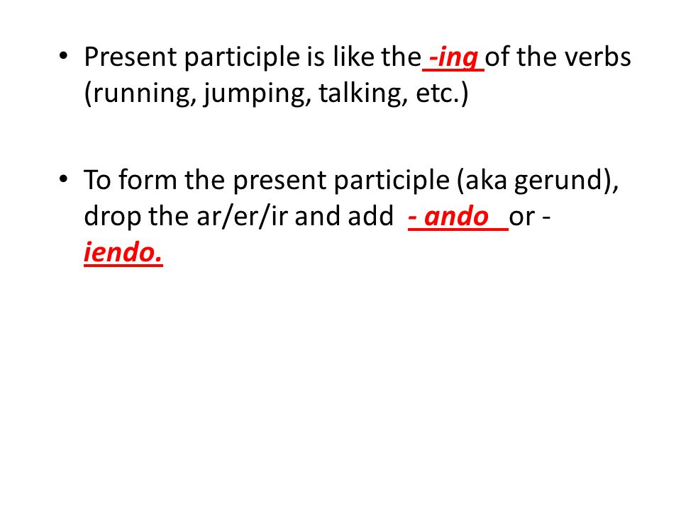 Present participle is like the -ing of the verbs (running, jumping, talking, etc.)