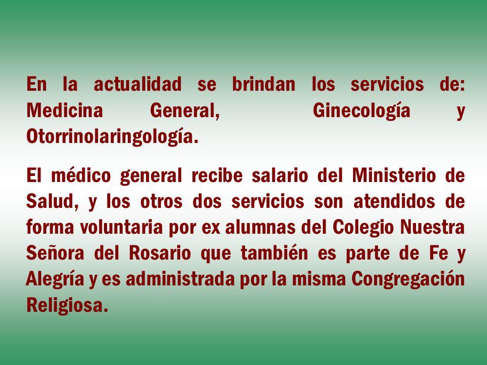 En la actualidad se brindan los servicios de: Medicina General, Ginecología y Otorrinolaringología.