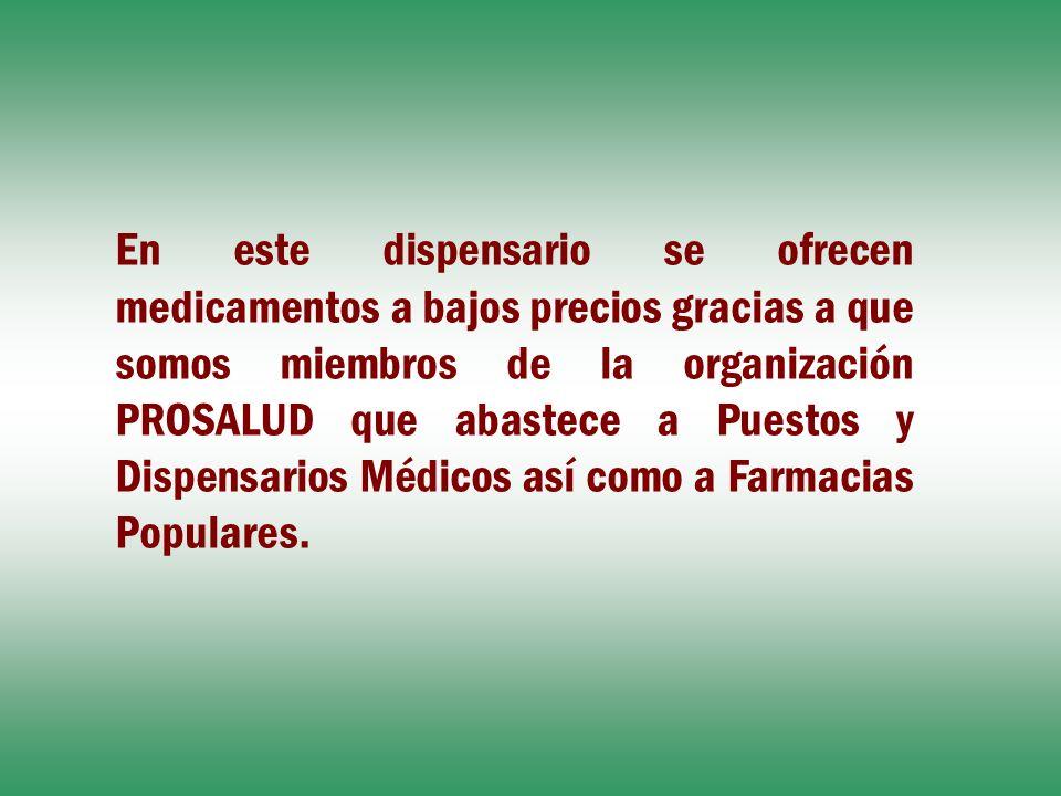 En este dispensario se ofrecen medicamentos a bajos precios gracias a que somos miembros de la organización PROSALUD que abastece a Puestos y Dispensarios Médicos así como a Farmacias Populares.