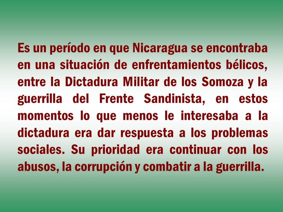 Es un período en que Nicaragua se encontraba en una situación de enfrentamientos bélicos, entre la Dictadura Militar de los Somoza y la guerrilla del Frente Sandinista, en estos momentos lo que menos le interesaba a la dictadura era dar respuesta a los problemas sociales.