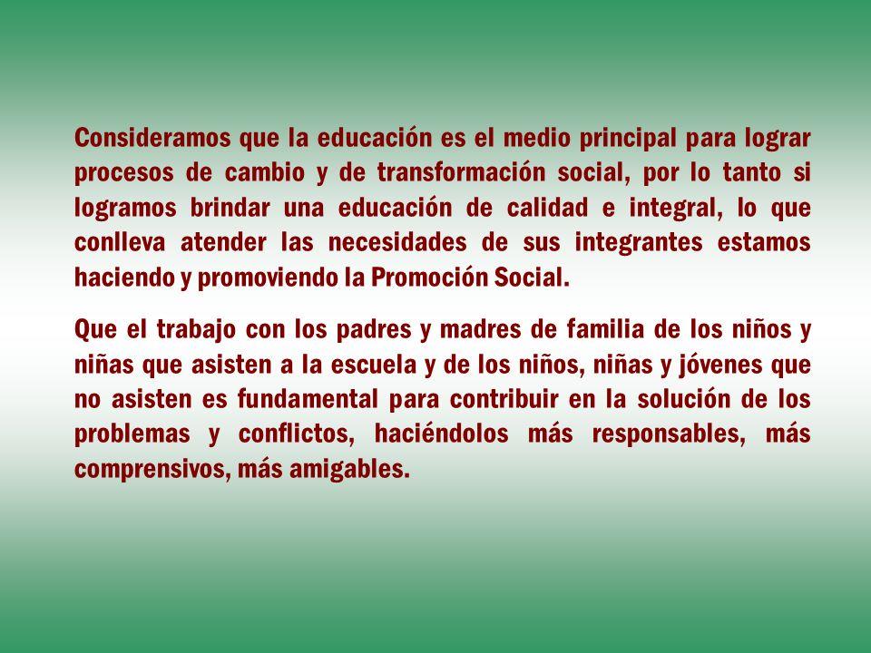 Consideramos que la educación es el medio principal para lograr procesos de cambio y de transformación social, por lo tanto si logramos brindar una educación de calidad e integral, lo que conlleva atender las necesidades de sus integrantes estamos haciendo y promoviendo la Promoción Social.