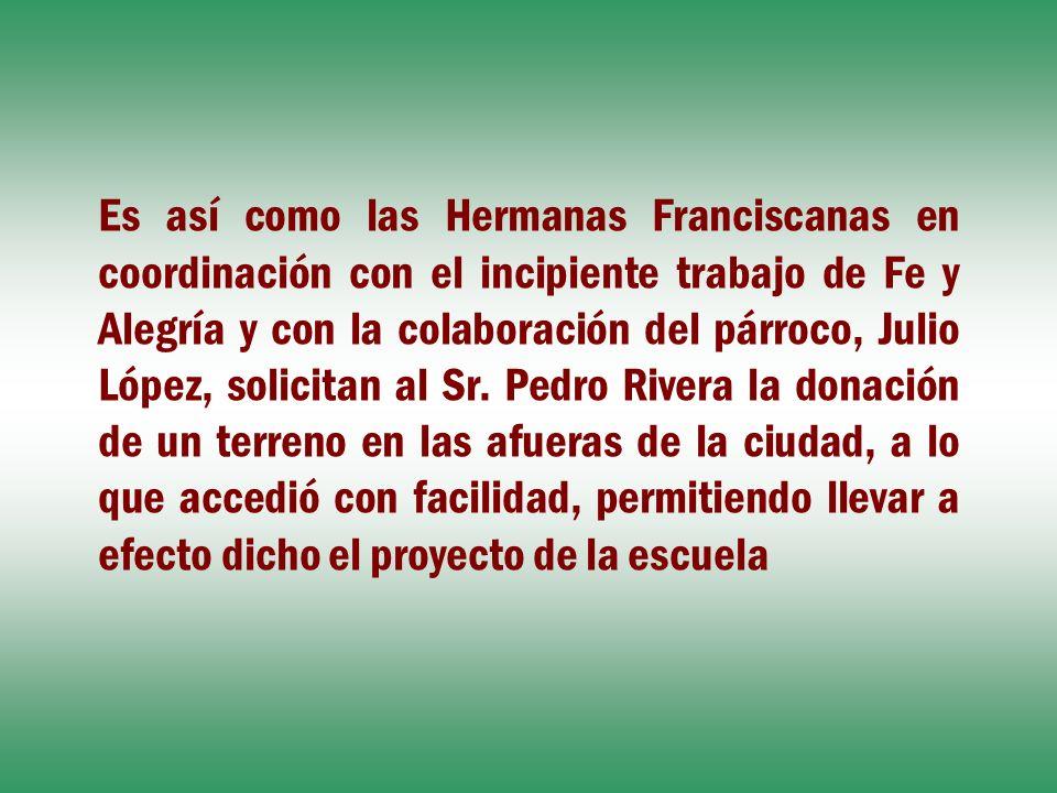 Es así como las Hermanas Franciscanas en coordinación con el incipiente trabajo de Fe y Alegría y con la colaboración del párroco, Julio López, solicitan al Sr.