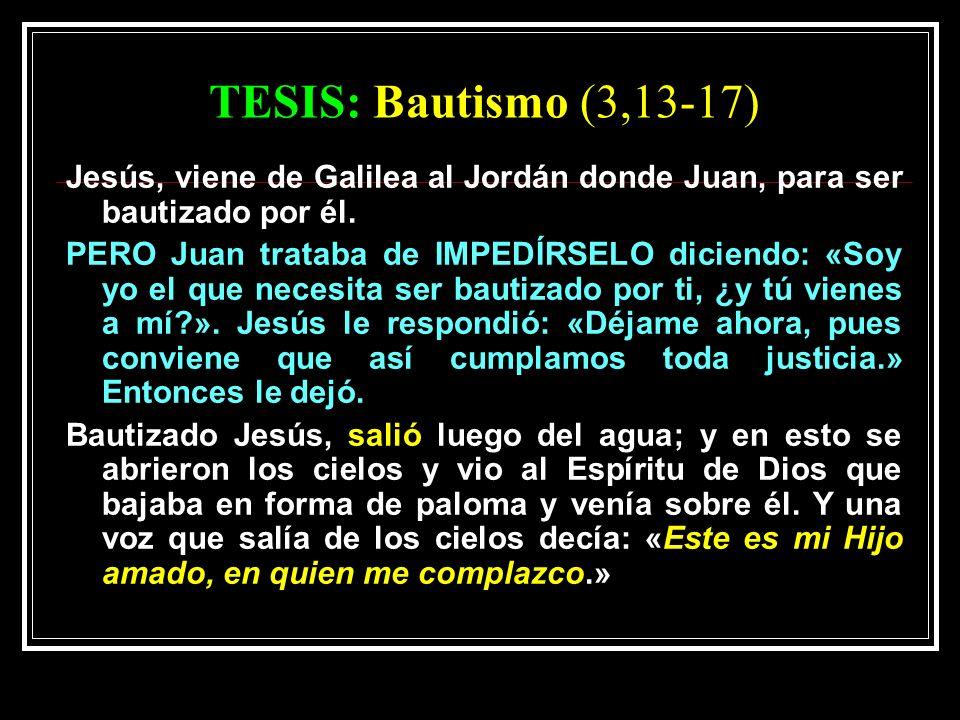 TESIS: Bautismo (3,13-17) Jesús, viene de Galilea al Jordán donde Juan, para ser bautizado por él.
