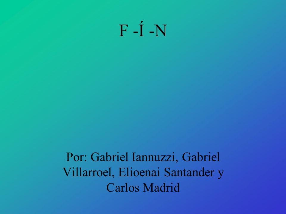 F -Í -N Por: Gabriel Iannuzzi, Gabriel Villarroel, Elioenai Santander y Carlos Madrid