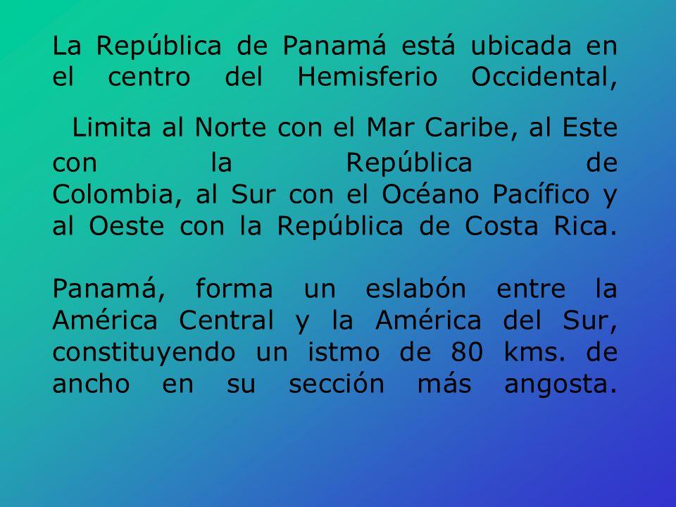 La República de Panamá está ubicada en el centro del Hemisferio Occidental, Limita al Norte con el Mar Caribe, al Este con la República de Colombia, al Sur con el Océano Pacífico y al Oeste con la República de Costa Rica. Panamá, forma un eslabón entre la América Central y la América del Sur, constituyendo un istmo de 80 kms. de ancho en su sección más angosta.