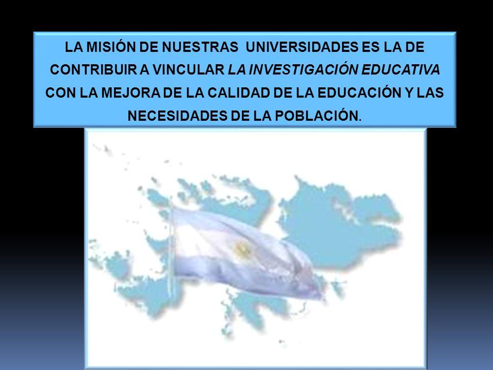 LA MISIÓN DE NUESTRAS UNIVERSIDADES ES LA DE CONTRIBUIR A VINCULAR LA INVESTIGACIÓN EDUCATIVA CON LA MEJORA DE LA CALIDAD DE LA EDUCACIÓN Y LAS NECESIDADES DE LA POBLACIÓN.