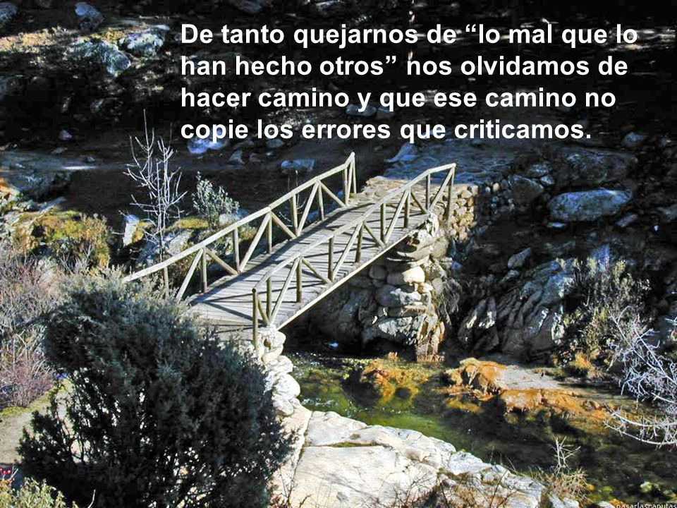 De tanto quejarnos de lo mal que lo han hecho otros nos olvidamos de hacer camino y que ese camino no copie los errores que criticamos.