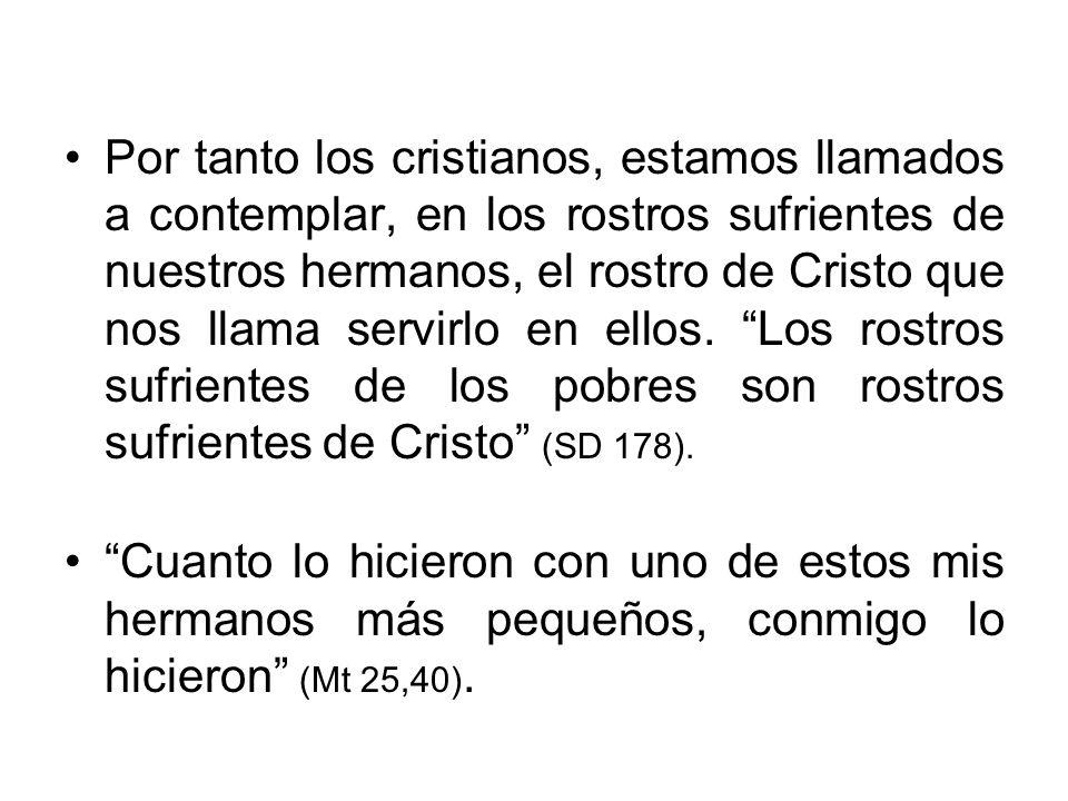 Por tanto los cristianos, estamos llamados a contemplar, en los rostros sufrientes de nuestros hermanos, el rostro de Cristo que nos llama servirlo en ellos. Los rostros sufrientes de los pobres son rostros sufrientes de Cristo (SD 178).