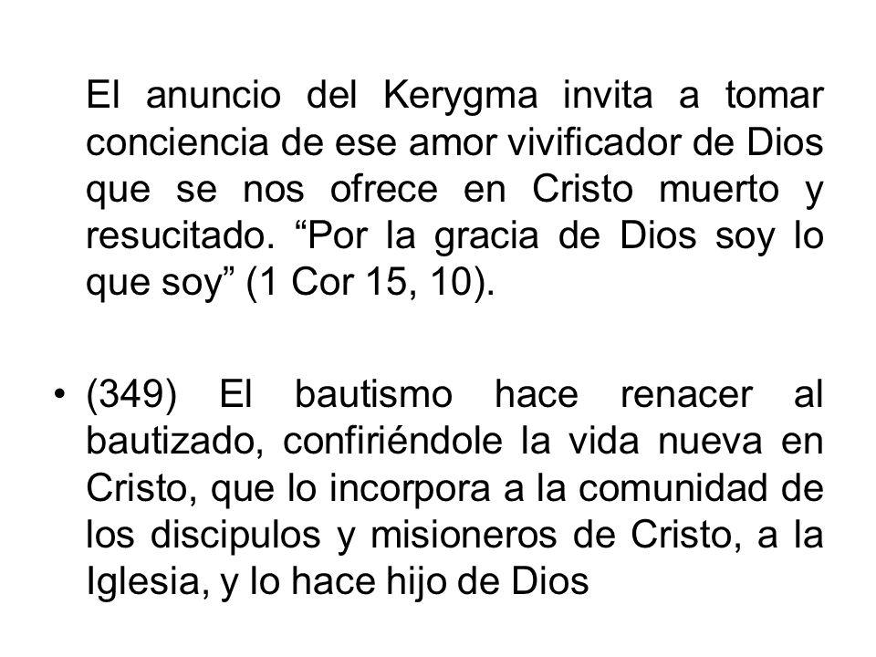 El anuncio del Kerygma invita a tomar conciencia de ese amor vivificador de Dios que se nos ofrece en Cristo muerto y resucitado. Por la gracia de Dios soy lo que soy (1 Cor 15, 10).