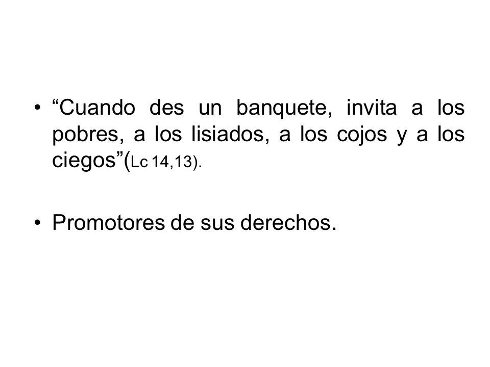 Cuando des un banquete, invita a los pobres, a los lisiados, a los cojos y a los ciegos (Lc 14,13).