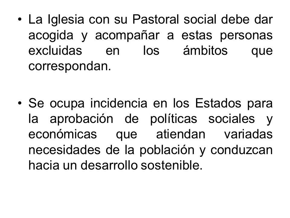 La Iglesia con su Pastoral social debe dar acogida y acompañar a estas personas excluidas en los ámbitos que correspondan.