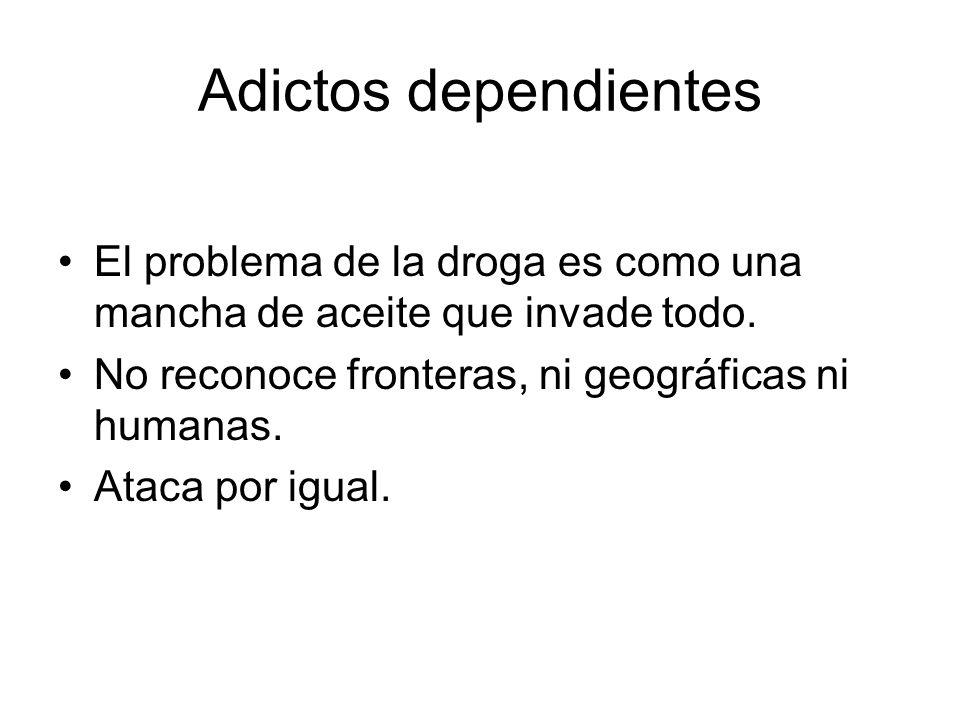 Adictos dependientes El problema de la droga es como una mancha de aceite que invade todo. No reconoce fronteras, ni geográficas ni humanas.